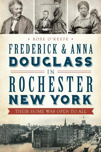 Frederick and Anna Douglass in Rochester, New York:: Their Home Was Open to All: Rose O'Keefe
