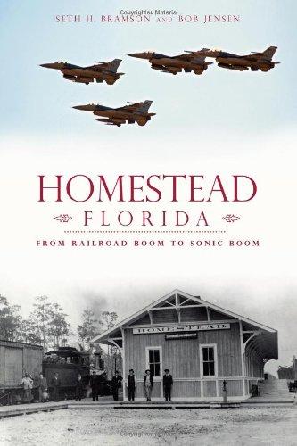 Homestead, Florida:: From Railroad Boom to Sonic Boom: Seth Bramson; Bob J. Jensen