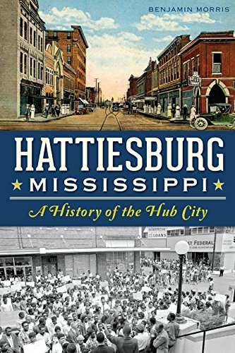 Hattiesburg, Mississippi: A History of the Hub City (Definitive History): Morris, Benjamin