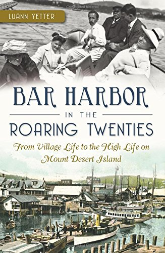 Bar Harbor in the Roaring Twenties:: From Village Life to the High Life on Mount Desert Island: ...