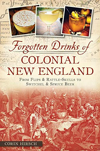Forgotten Drinks of Colonial New England 9781626192492 Colonial New England was awash in ales, beers, wines, cider and spirits. Everyone from teenage farmworkers to our founding fathers imbib