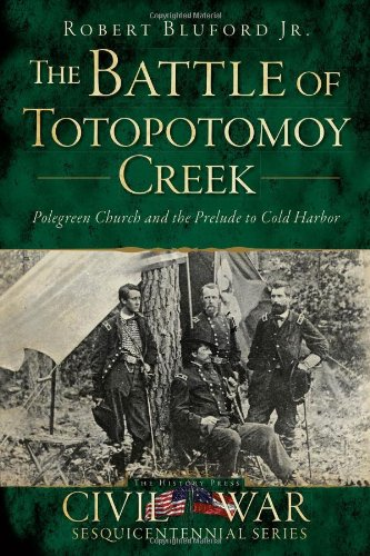 Battle of Totopotomoy Creek, The:: Polegreen Church and the Prelude to Cold Harbor (Civil War ...