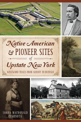Native American and Pioneer Sites of Upstate New York:: Westward Trails from Albany to Buffalo: ...