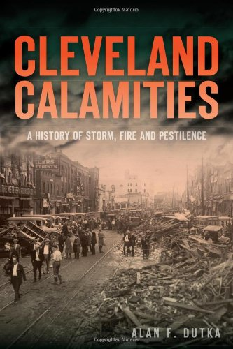 Cleveland Calamities:: A History of Storm, Fire and Pestilence: Alan F. Dutka