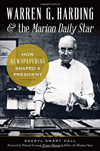 Warren G. Harding & the Marion Daily Star:: How Newspapering Shaped a President: Sherry Hall