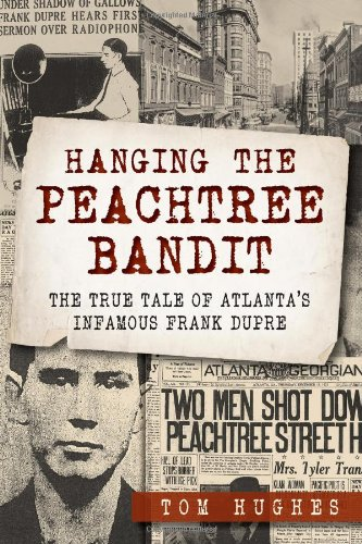 Hanging the Peachtree Bandit:: The True Tale of Atlanta's Infamous Frank Dupre: Hughes, Tom