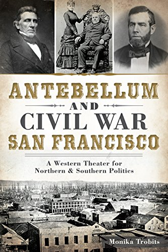 Antebellum and Civil War San Francisco:: A Western Theater for Northern & Southern Politics: ...