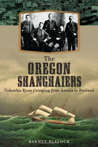 The Oregon Shanghaiers: Columbia River Crimping from Astoria to Portland: Blalock, Barney