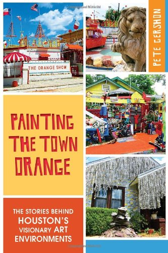 Painting the Town Orange:: The Stories Behind Houston's Visionary Art Environments (Landmarks)...