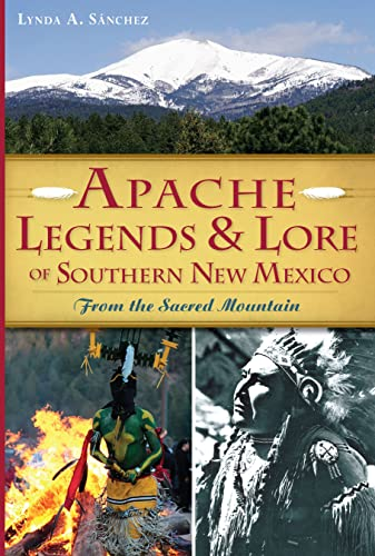 Apache Legends & Lore of Southern New Mexico: From the Sacred Mountain: Lynda A. Sanchez