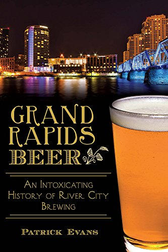 Grand Rapids Beer:: An Intoxicating History of River City Brewing (American Palate): Evans, Patrick