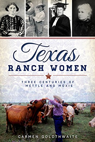 Texas Ranch Women:: Three Centuries of Mettle and Moxie: Carmen Goldthwaite
