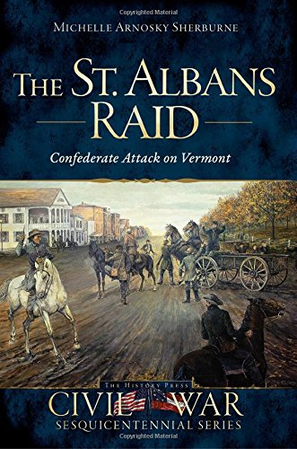 St. Albans Raid, The:: Confederate Attack on Vermont (Civil War Sesquicentennial): Michelle Arnosky...