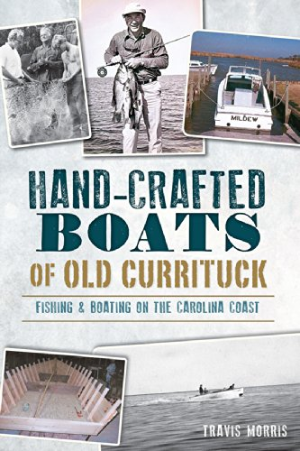 Hand-Crafted Boats of Old Currituck: Fishing & Boating on the Carolina Coast: Morris, Travis