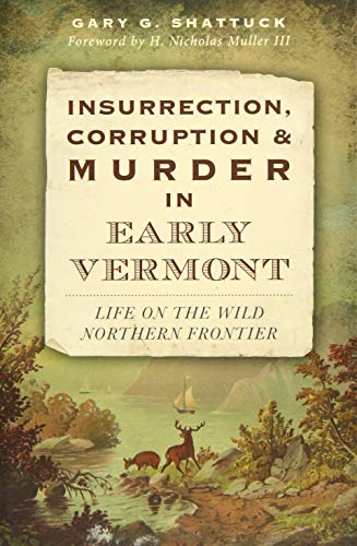 Insurrection, Corruption and Murder in Early Vermont: Shattuck, Gary G.