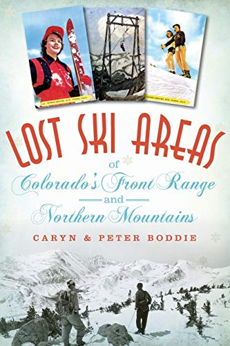 Lost Ski Areas of Colorado's Front Range and Northern Mountains: Caryn Boddie; Peter Boddie