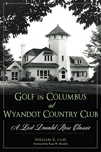 Golf in Columbus at Wyandot Country Club:: A Lost Donald Ross Classic (Landmarks): William R. Case