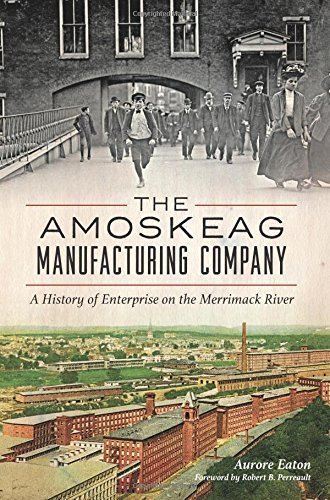The:  Amoskeag Manufacturing Company: A History of Enterprise on the Merrimack River: Eaton, Aurore