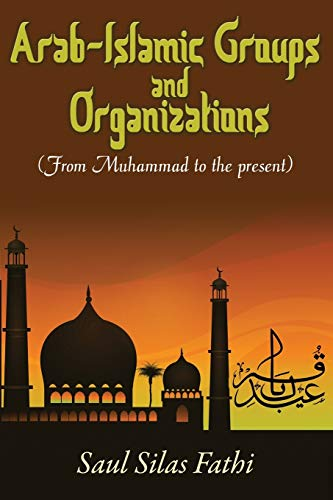 Arab-Islamic Groups and Organizations: From Muhammad to the Present: Saul Silas Fathi