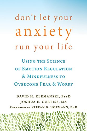 Don T Let Your Anxiety Run Your Life: Using The Science Of Emotion Regulation And Mindfulness To Overcome Fear And Worry