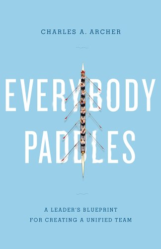 Everybody Paddles (3rd Edition): A Leader's Blueprint for Creating a Unified Team: Archer, ...