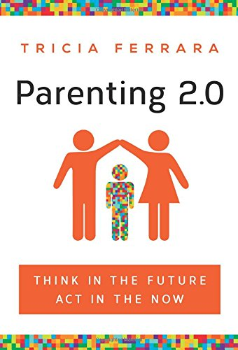Parenting 2.0: Think in the Future, ACT in the Now: Ferrara, Tricia