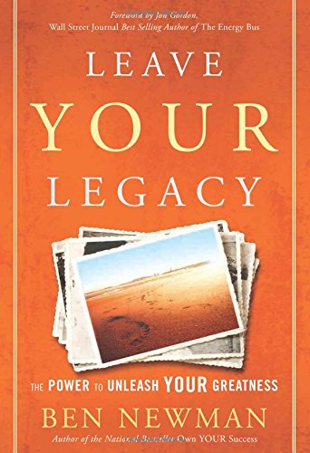 Leave Your Legacy: The Power to Unleash Your Greatness: Newman, Ben