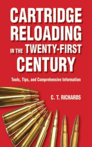 Cartridge Reloading in the Twenty-First Century: Tools, Tips, and Comprehensive Information: ...