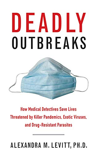 Deadly Outbreaks: How Medical Detectives Save Lives Threatened by Killer Pandemics, Exotic Viruses,...
