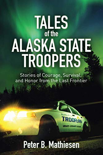 Tales of the Alaska State Troopers: Stories of Courage, Survival, and Honor from the Last Frontier:...