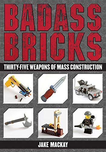 Badass Bricks: Thirty-Five Weapons of Mass Construction: Mackay, Jake