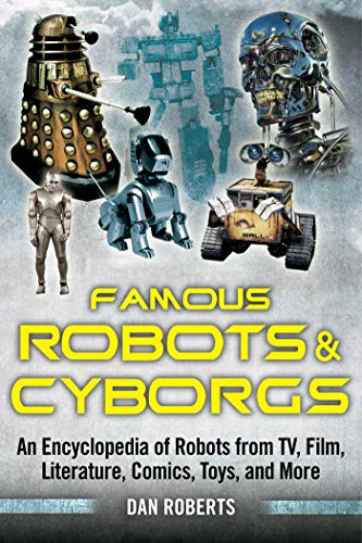 Famous Robots and Cyborgs: An Encyclopedia of Robots from TV, Film, Literature, Comics, Toys, and ...
