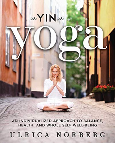 Yin Yoga: An Individualized Approach to Balance, Health, and Whole Self Well-Being: Norberg, Ulrica