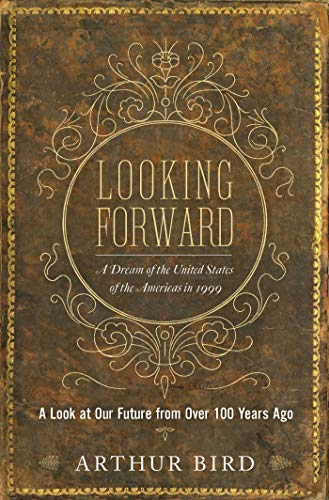 Looking Forward: A Dream of the United States of the Americas in 1999: Bird, Arthur