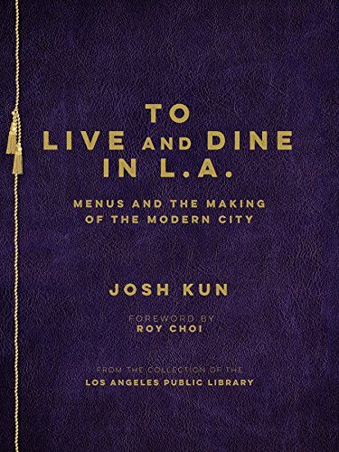 To Live and Dine in L.A.: Menus and the Making of the Modern City: Josh Kun