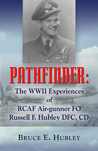 Pathfinder: The WWII Experiences of Rcaf Air-Gunner Fo Russell F. Hubley Dfc, CD: Bruce E. Hubley