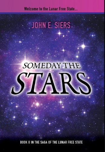 Someday the Stars: Book II in the Saga of the Lunar Free State: Siers, John E.