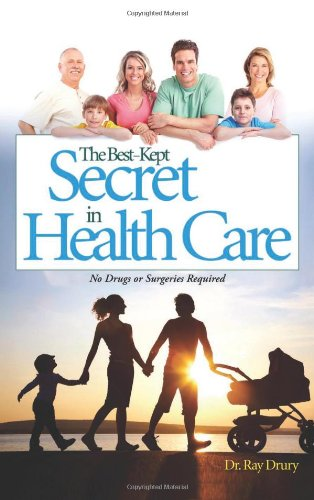 The Best-Kept Secret in Health Care: No Drugs or Surgeries Required: Drury, Ray