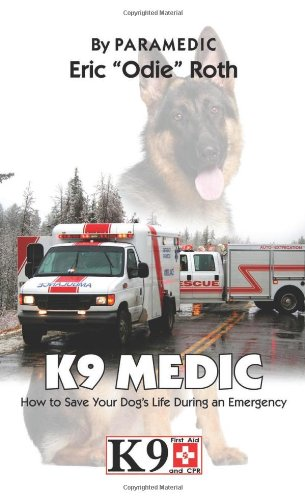 K9 Medic: How to Save Your Dog's Life During an Emergency: Roth, Eric