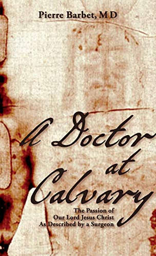 A Doctor at Calvary: The Passion of Our Lord Jesus Christ As Described by a Surgeon: Barbet M.D., ...