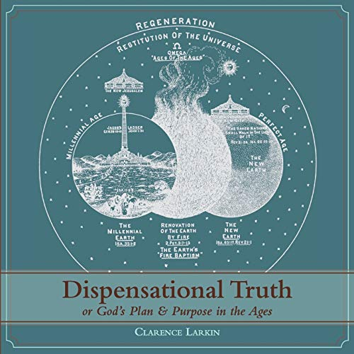 Dispensational Truth [With Full Size Illustrations], or God's Plan and Purpose in the Ages: ...
