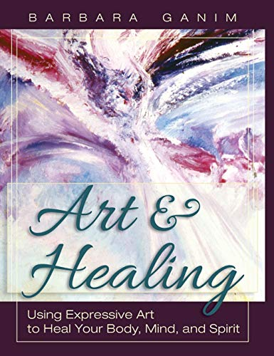 Art and Healing: Using Expressive Art to Heal Your Body, Mind, and Spirit: Barbara Ganim