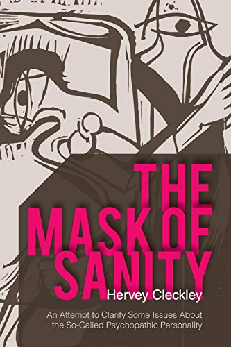The Mask of Sanity: An Attempt to Clarify Some Issues about the So-Called Psychopathic Personality:...
