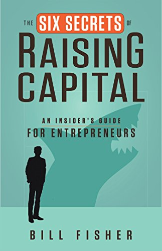 The Six Secrets of Raising Capital: An Insider's Guide for Entrepreneurs: Fisher, Bill