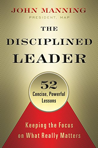 The Disciplined Leader: Keeping the Focus on What Really Matters: Manning, John