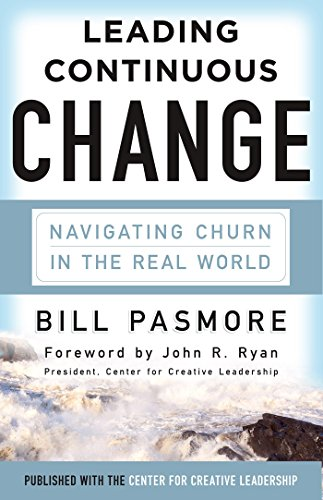 Leading Continuous Change: Navigating Churn in the Real World: Pasmore, Bill
