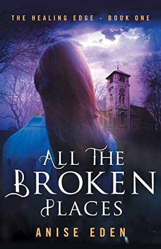 All the Broken Places: The Healing Edge - Book One (All That We Are): Anise Eden