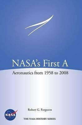 NASA's First A: Aeronautics from 1958 to 2008: Robert G. Ferguson