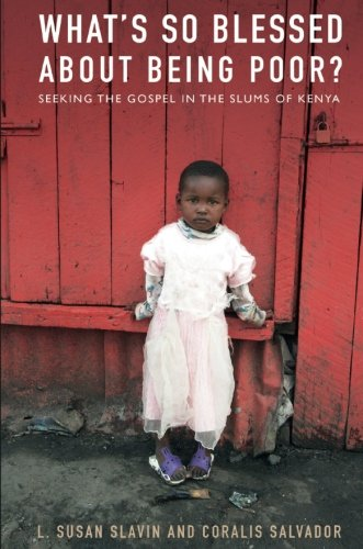 What's So Blessed about Being Poor?: Seeking the Gospel in the Slums of Kenya: Susan L. Slavin