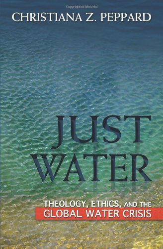 Just Water: Theology, Ethics, and the Global Water Crisis: Peppard, Christiana Z.